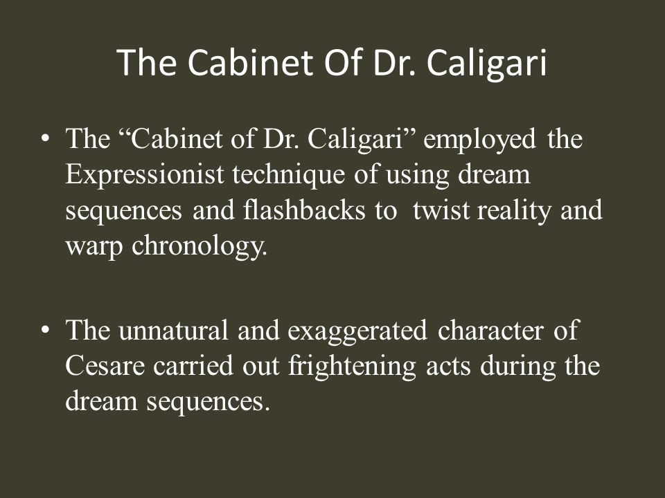 The Cabinet Of Dr. Caligari The Cabinet of Dr. Caligari employed the Expressionist technique of using dream sequences and flashbacks to twist reality