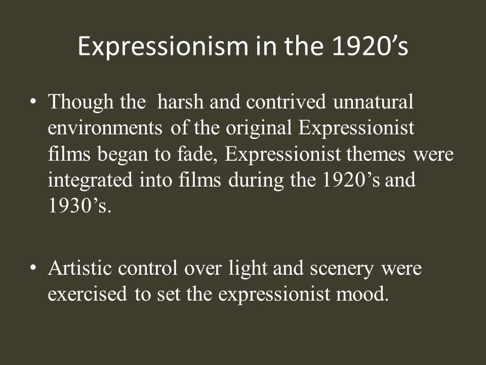 Expressionism in the 1920s Though the harsh and contrived unnatural environments of the original Expressionist films began to fade, Expressionist them