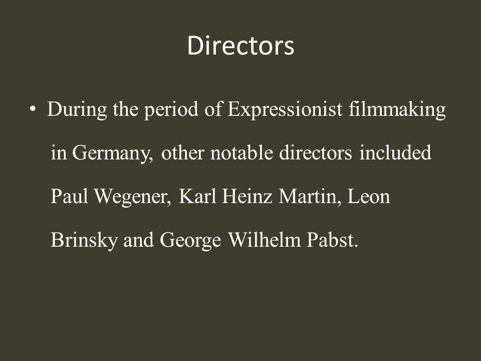 Directors During the period of Expressionist filmmaking in Germany, other notable directors included Paul Wegener, Karl Heinz Martin, Leon Brinsky and