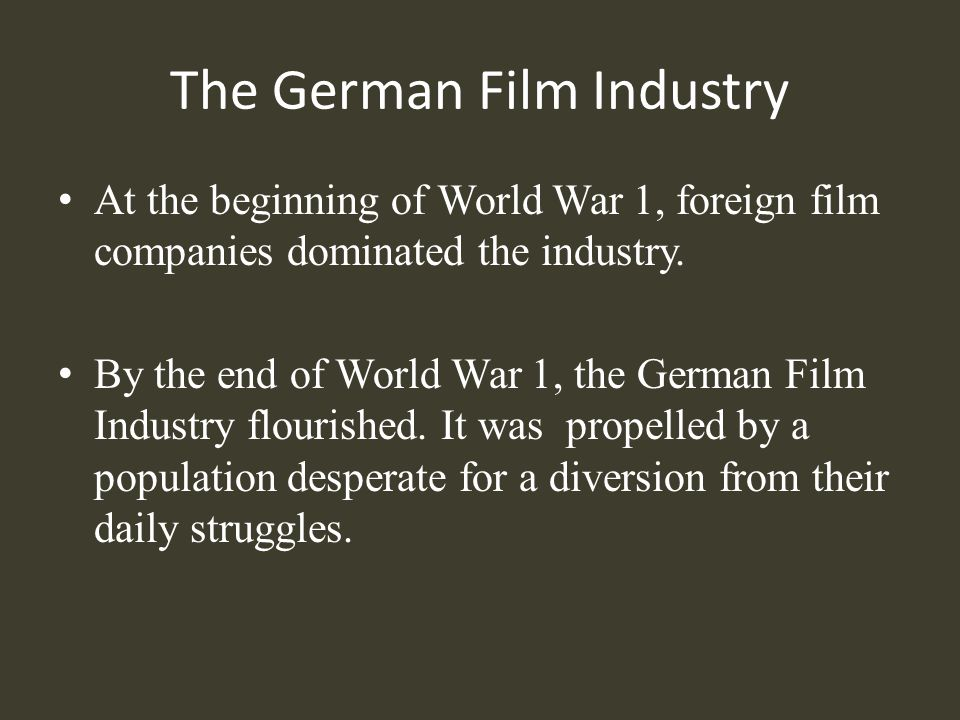 The German Film Industry At the beginning of World War 1, foreign film companies dominated the industry. By the end of World War 1, the German Film In