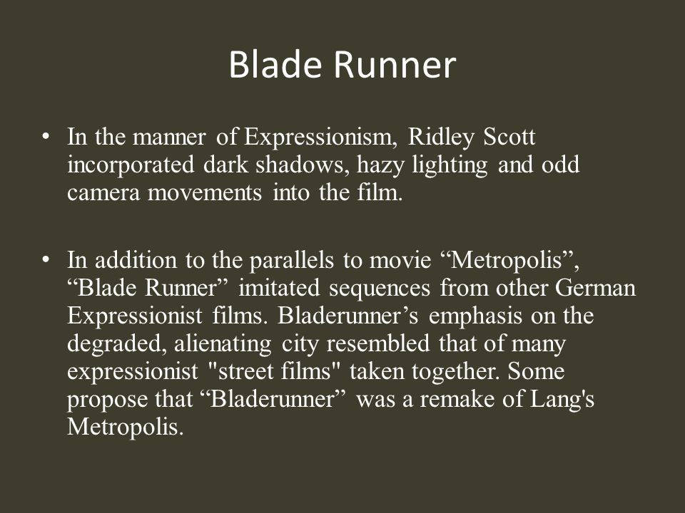 Blade Runner In the manner of Expressionism, Ridley Scott incorporated dark shadows, hazy lighting and odd camera movements into the film. In addition