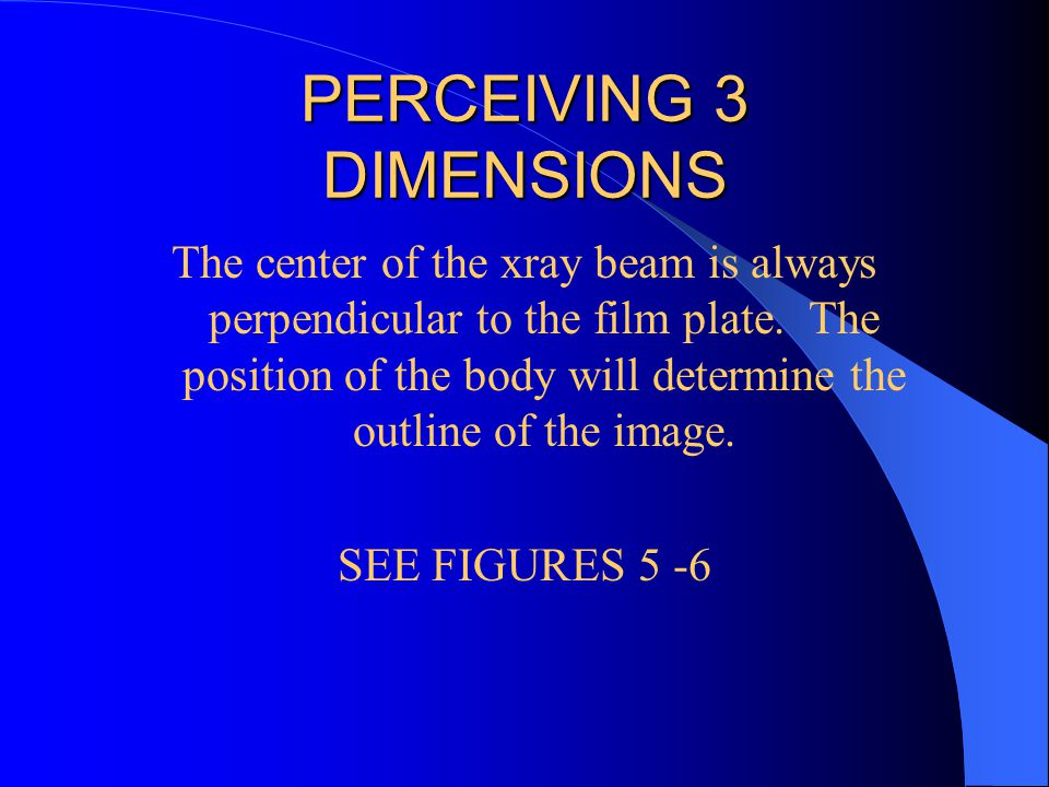 PERCEIVING 3 DIMENSIONS The center of the xray beam is always perpendicular to the film plate. The position of the body will determine the outline of