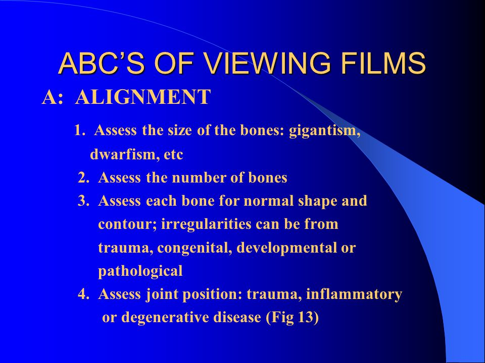 ABCS OF VIEWING FILMS A: ALIGNMENT 1. Assess the size of the bones: gigantism, dwarfism, etc 2. Assess the number of bones 3. Assess each bone for nor