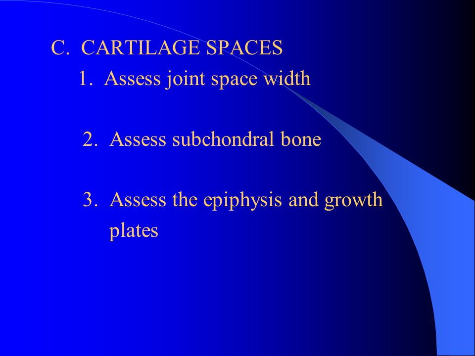 C. CARTILAGE SPACES 1. Assess joint space width 2. Assess subchondral bone 3. Assess the epiphysis and growth plates