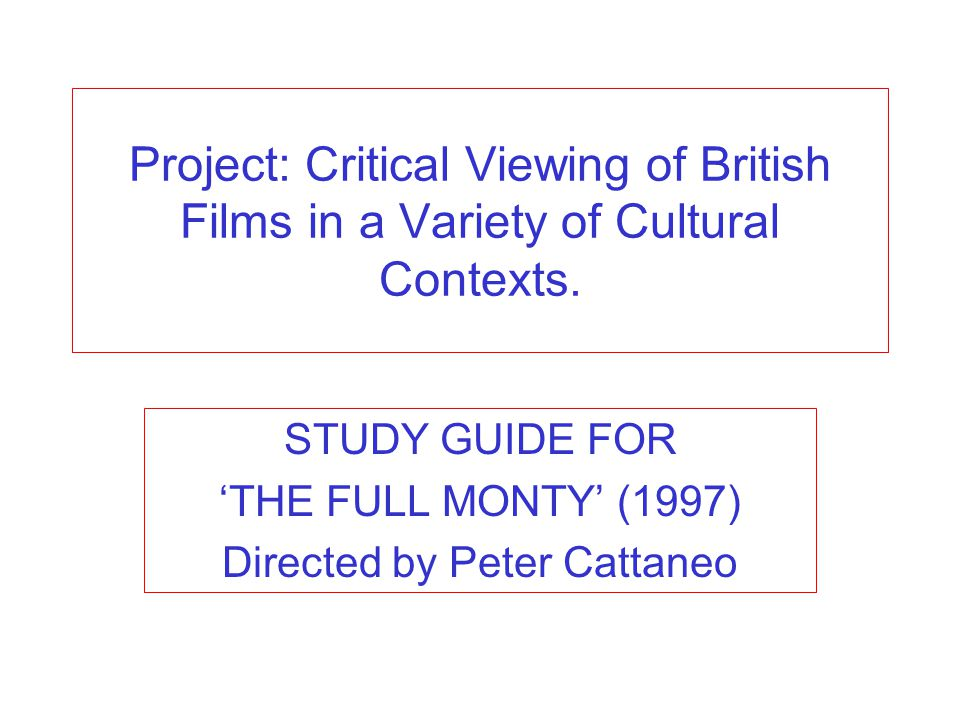 Project: Critical Viewing of British Films in a Variety of Cultural Contexts. STUDY GUIDE FOR THE FULL MONTY (1997) Directed by Peter Cattaneo