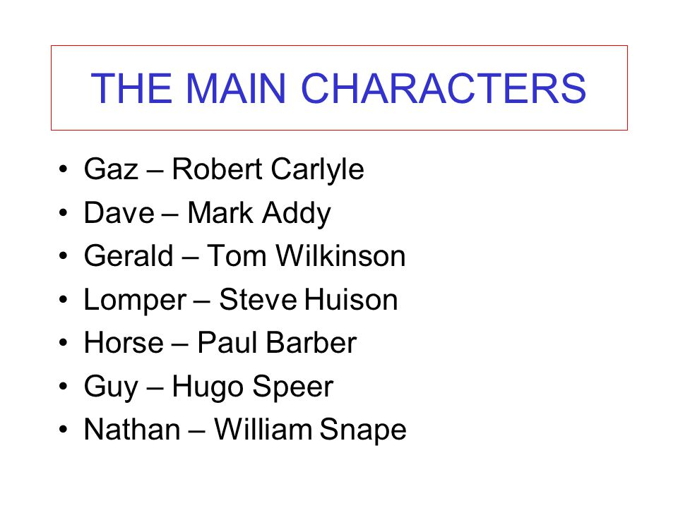 THE MAIN CHARACTERS Gaz – Robert Carlyle Dave – Mark Addy Gerald – Tom Wilkinson Lomper – Steve Huison Horse – Paul Barber Guy – Hugo Speer Nathan – W