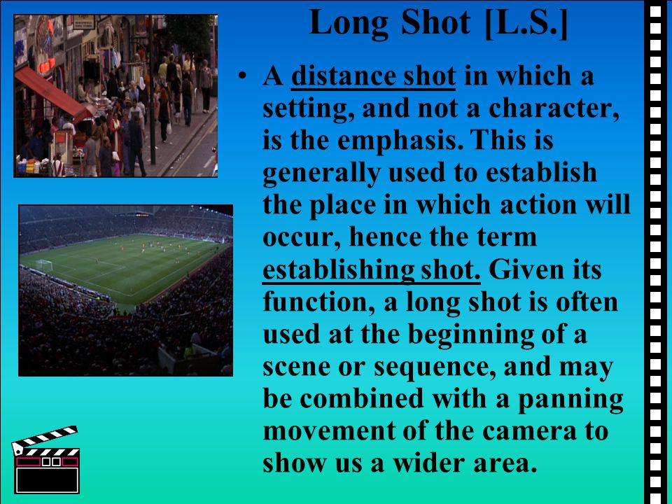 Long Shot [L.S.] A distance shot in which a setting, and not a character, is the emphasis. This is generally used to establish the place in which acti