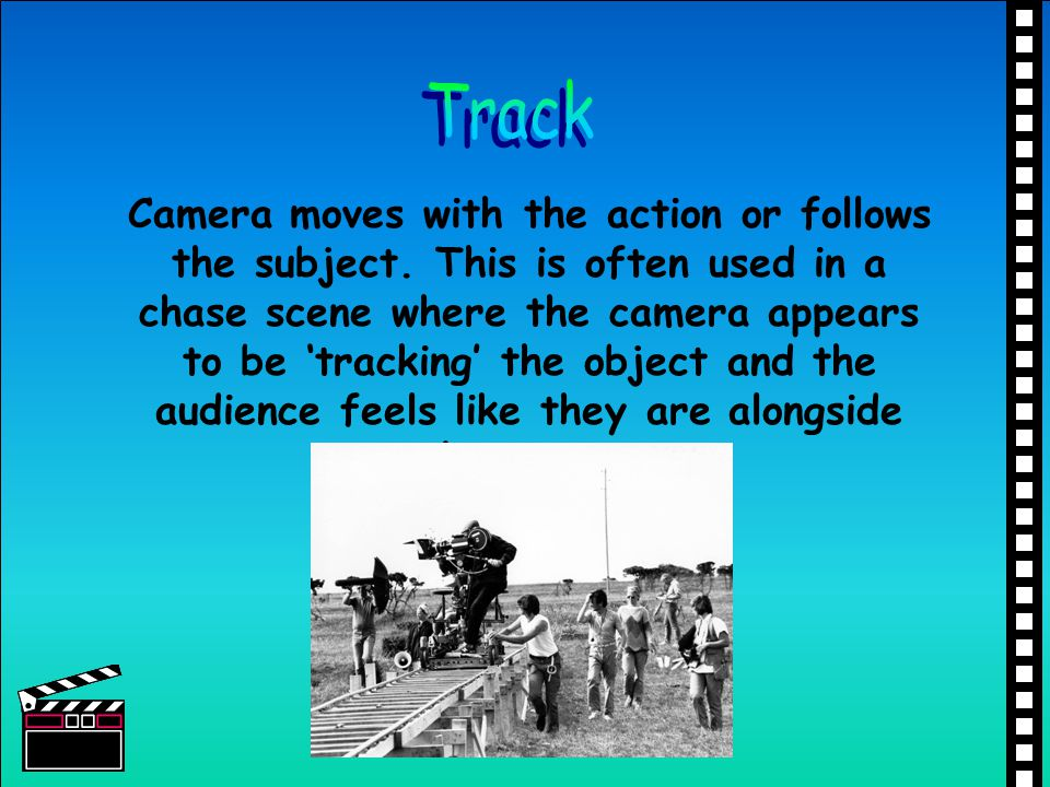 Camera moves with the action or follows the subject. This is often used in a chase scene where the camera appears to be tracking the object and the au