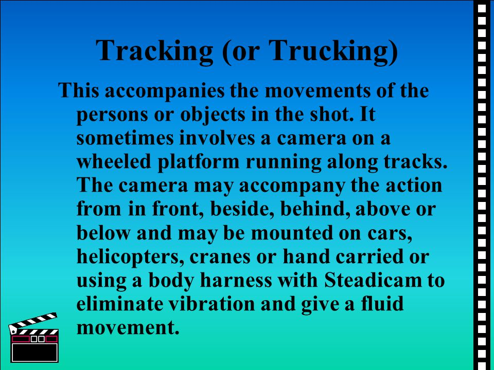 Tracking (or Trucking) This accompanies the movements of the persons or objects in the shot. It sometimes involves a camera on a wheeled platform runn