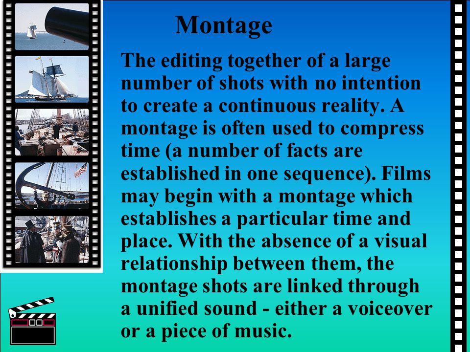 Montage The editing together of a large number of shots with no intention to create a continuous reality.