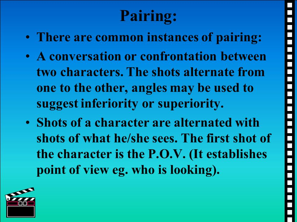 Pairing: There are common instances of pairing: A conversation or confrontation between two characters. The shots alternate from one to the other, ang