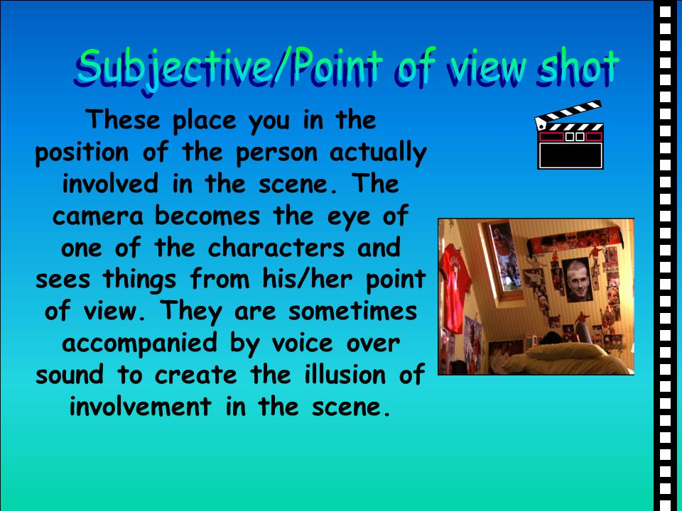 These place you in the position of the person actually involved in the scene. The camera becomes the eye of one of the characters and sees things from