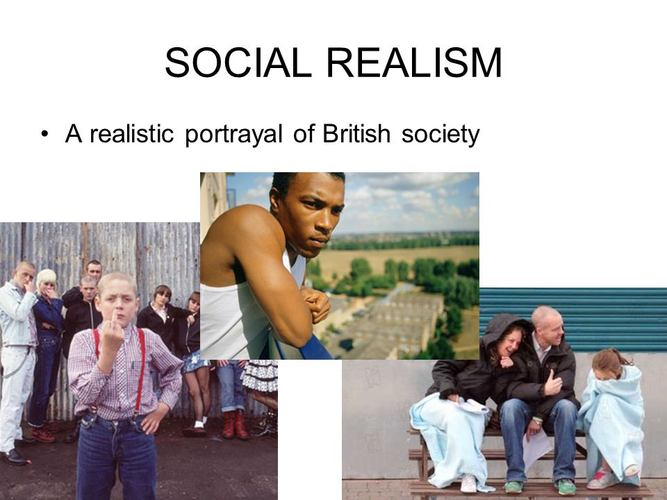 SOCIAL REALISM A realistic portrayal of British society