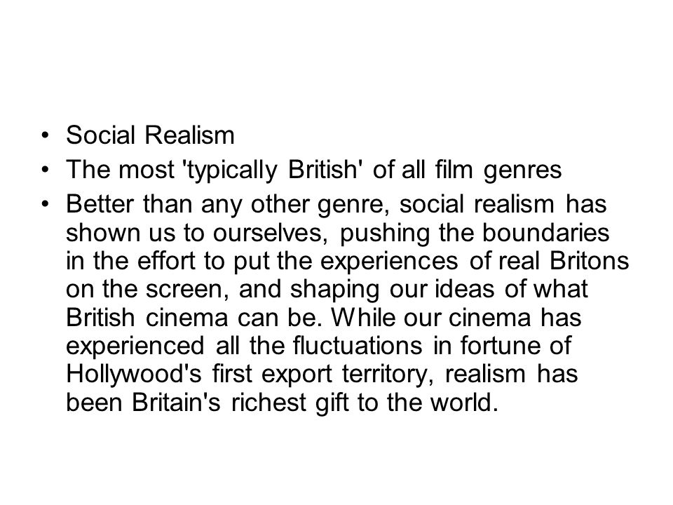Social Realism The most 'typically British' of all film genres Better than any other genre, social realism has shown us to ourselves, pushing the boun