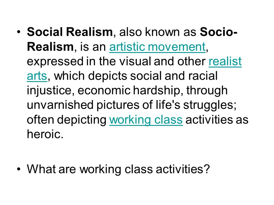Social Realism, also known as Socio- Realism, is an artistic movement, expressed in the visual and other realist arts, which depicts social and racial