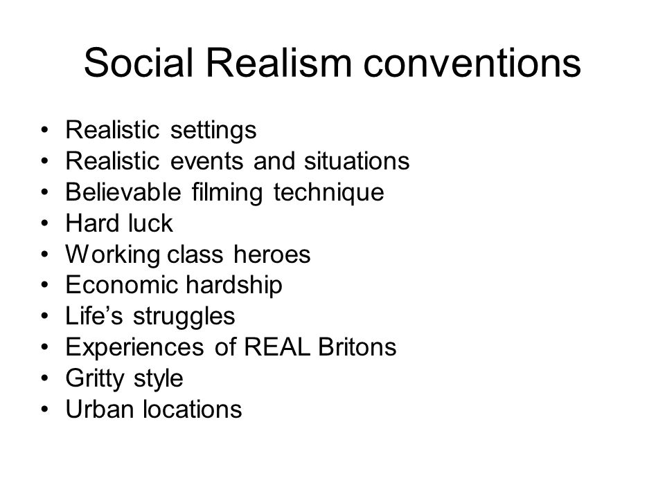 Social Realism conventions Realistic settings Realistic events and situations Believable filming technique Hard luck Working class heroes Economic har