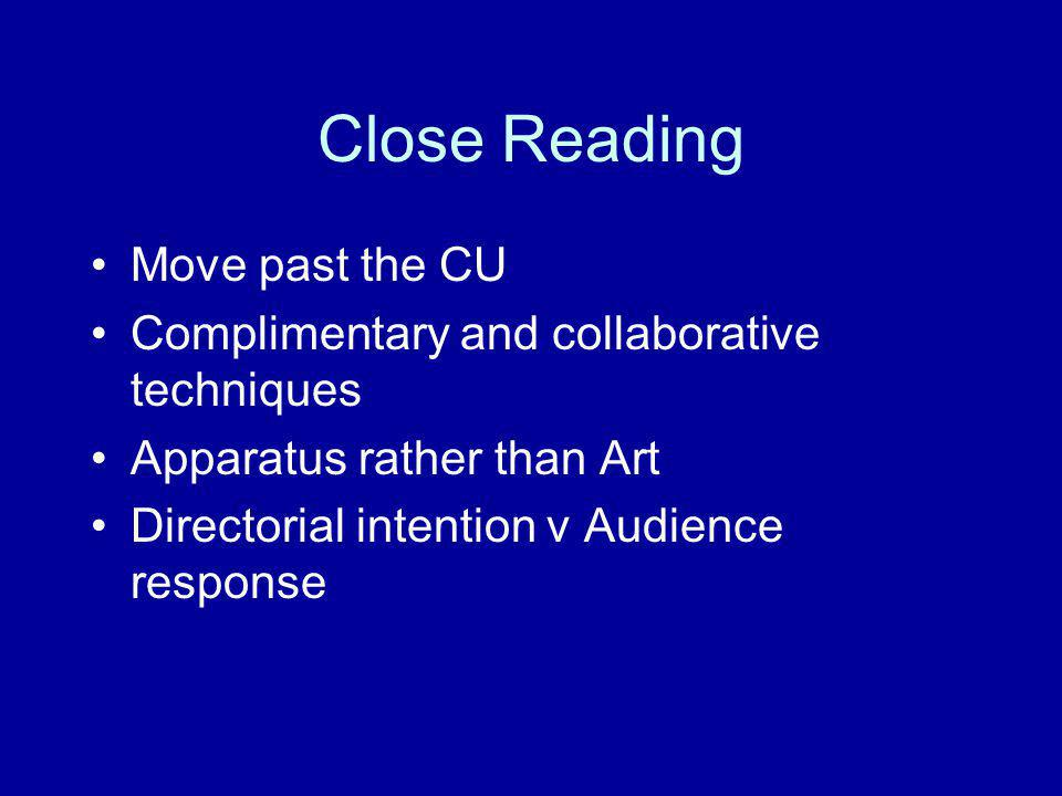 Close Reading Move past the CU Complimentary and collaborative techniques Apparatus rather than Art Directorial intention v Audience response