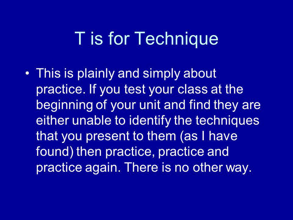 T is for Technique This is plainly and simply about practice. If you test your class at the beginning of your unit and find they are either unable to
