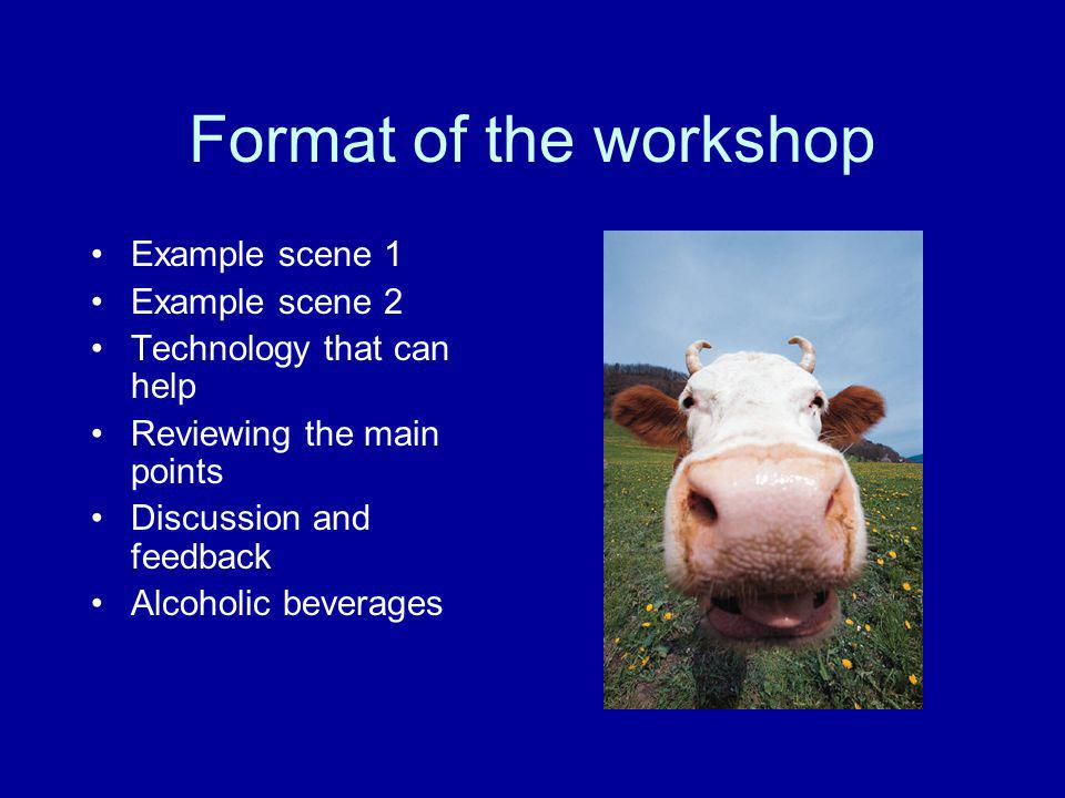 Format of the workshop Example scene 1 Example scene 2 Technology that can help Reviewing the main points Discussion and feedback Alcoholic beverages
