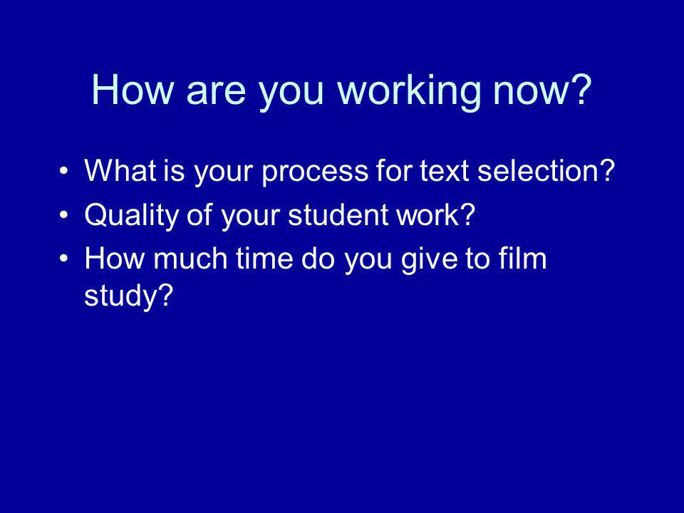 How are you working now? What is your process for text selection? Quality of your student work? How much time do you give to film study?