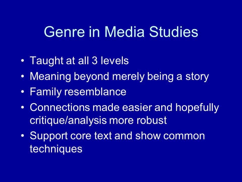 Genre in Media Studies Taught at all 3 levels Meaning beyond merely being a story Family resemblance Connections made easier and hopefully critique/an