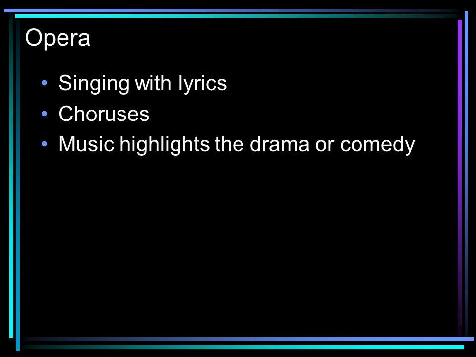 Opera Singing with lyrics Choruses Music highlights the drama or comedy