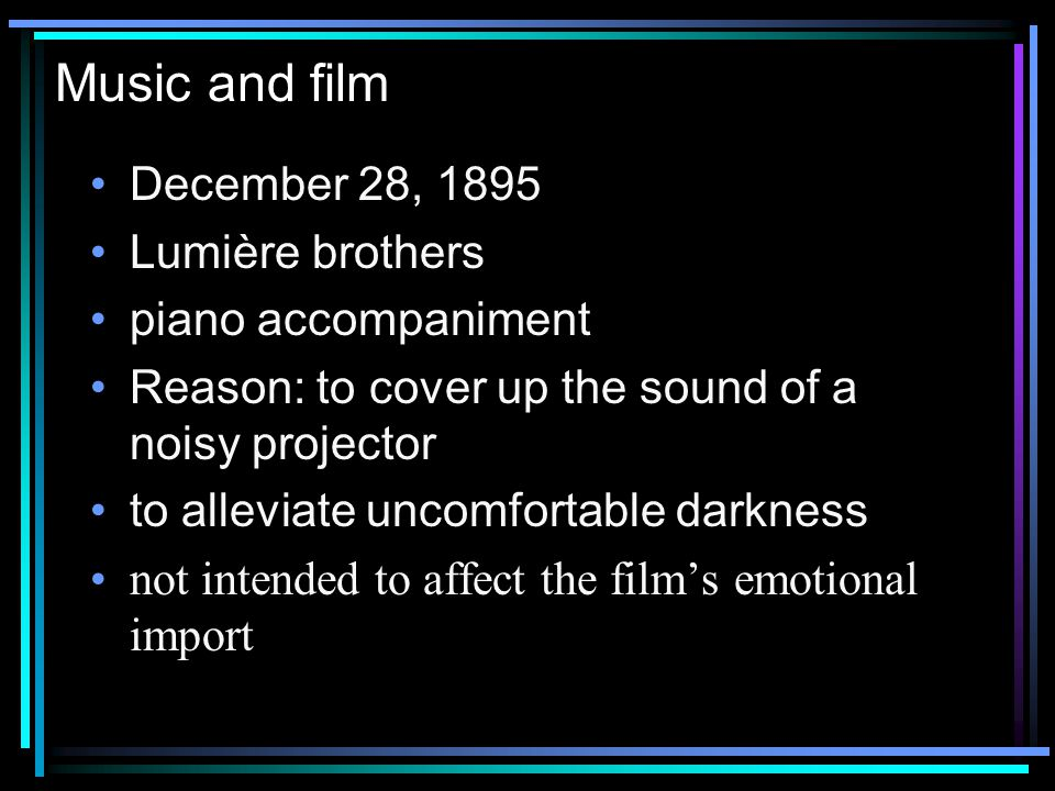 Music and film December 28, 1895 Lumière brothers piano accompaniment Reason: to cover up the sound of a noisy projector to alleviate uncomfortable darkness not intended to affect the films emotional import
