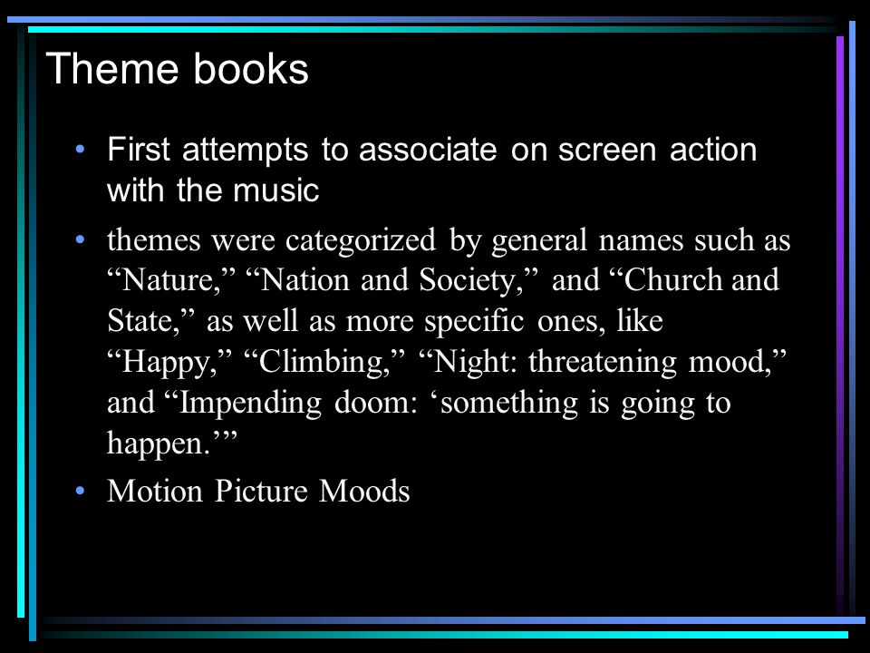 Theme books First attempts to associate on screen action with the music themes were categorized by general names such as Nature, Nation and Society, and Church and State, as well as more specific ones, like Happy, Climbing, Night: threatening mood, and Impending doom: something is going to happen.