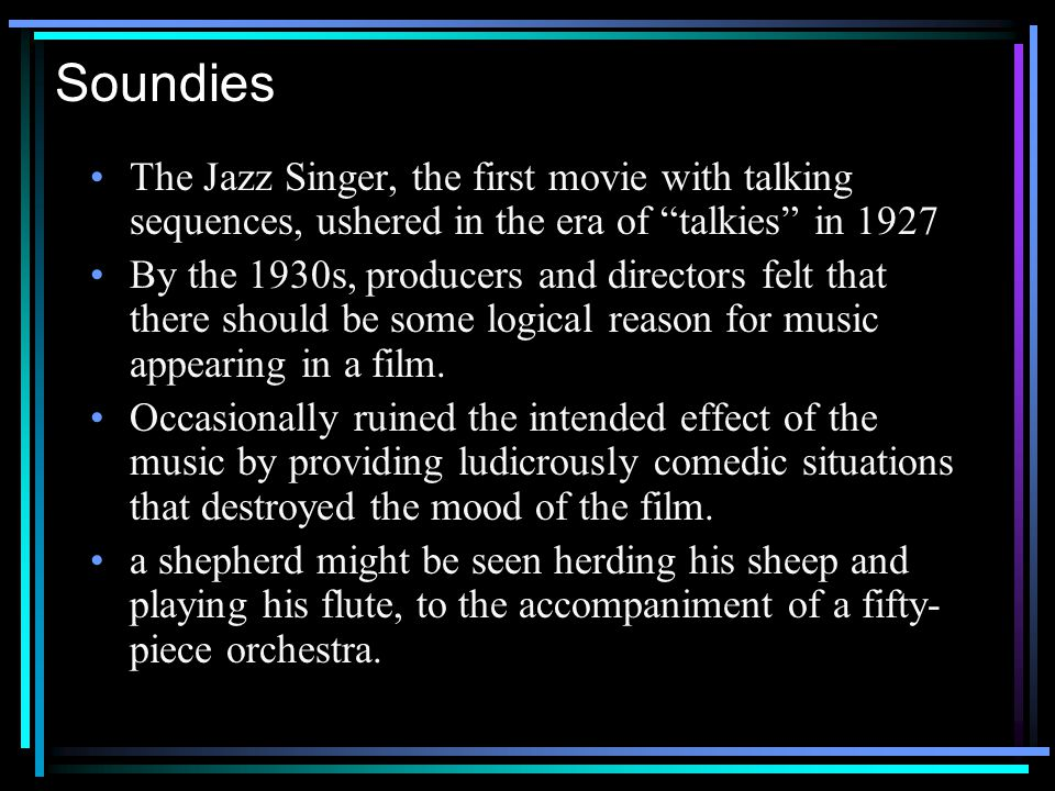 Soundies The Jazz Singer, the first movie with talking sequences, ushered in the era of talkies in 1927 By the 1930s, producers and directors felt that there should be some logical reason for music appearing in a film.