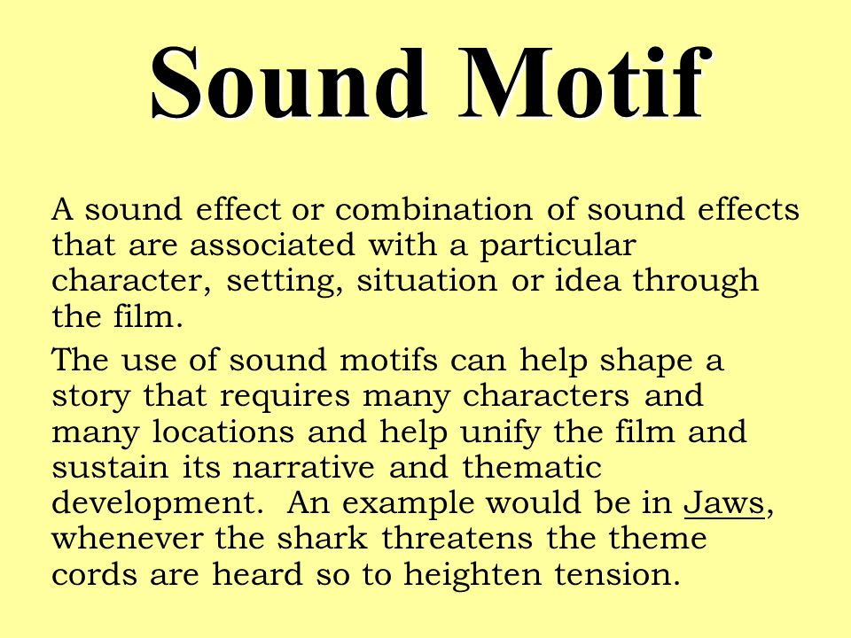 Sound Motif A sound effect or combination of sound effects that are associated with a particular character, setting, situation or idea through the film.