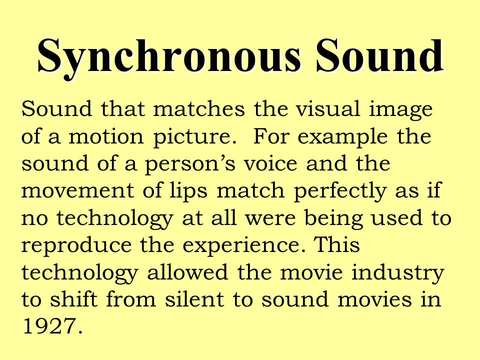 Synchronous Sound Sound that matches the visual image of a motion picture.