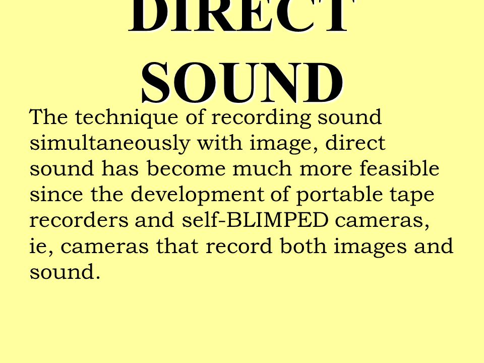 DIRECT SOUND The technique of recording sound simultaneously with image, direct sound has become much more feasible since the development of portable tape recorders and self-BLIMPED cameras, ie, cameras that record both images and sound.