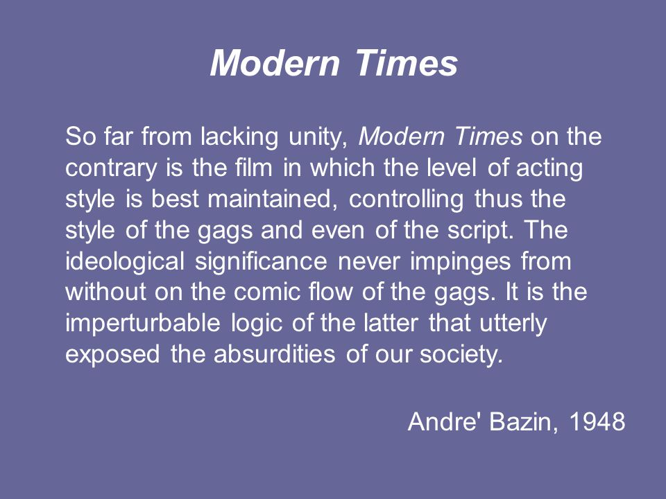 Modern Times So far from lacking unity, Modern Times on the contrary is the film in which the level of acting style is best maintained, controlling thus the style of the gags and even of the script.