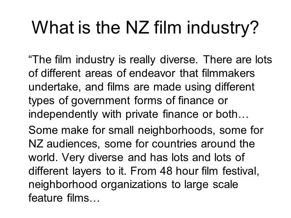 What is the NZ film industry? The film industry is really diverse. There are lots of different areas of endeavor that filmmakers undertake, and films