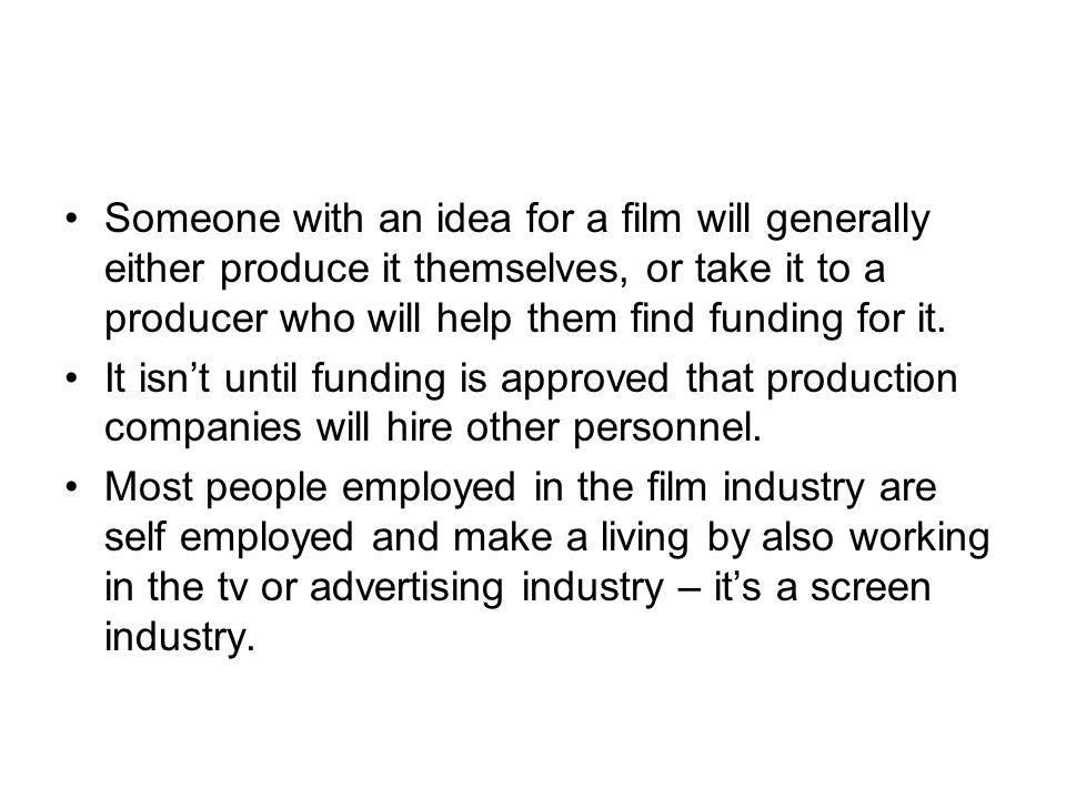 Someone with an idea for a film will generally either produce it themselves, or take it to a producer who will help them find funding for it.