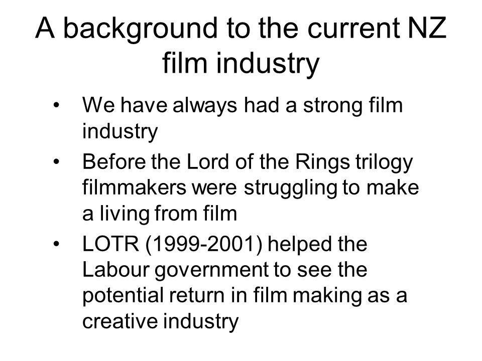 A background to the current NZ film industry We have always had a strong film industry Before the Lord of the Rings trilogy filmmakers were struggling to make a living from film LOTR (1999-2001) helped the Labour government to see the potential return in film making as a creative industry