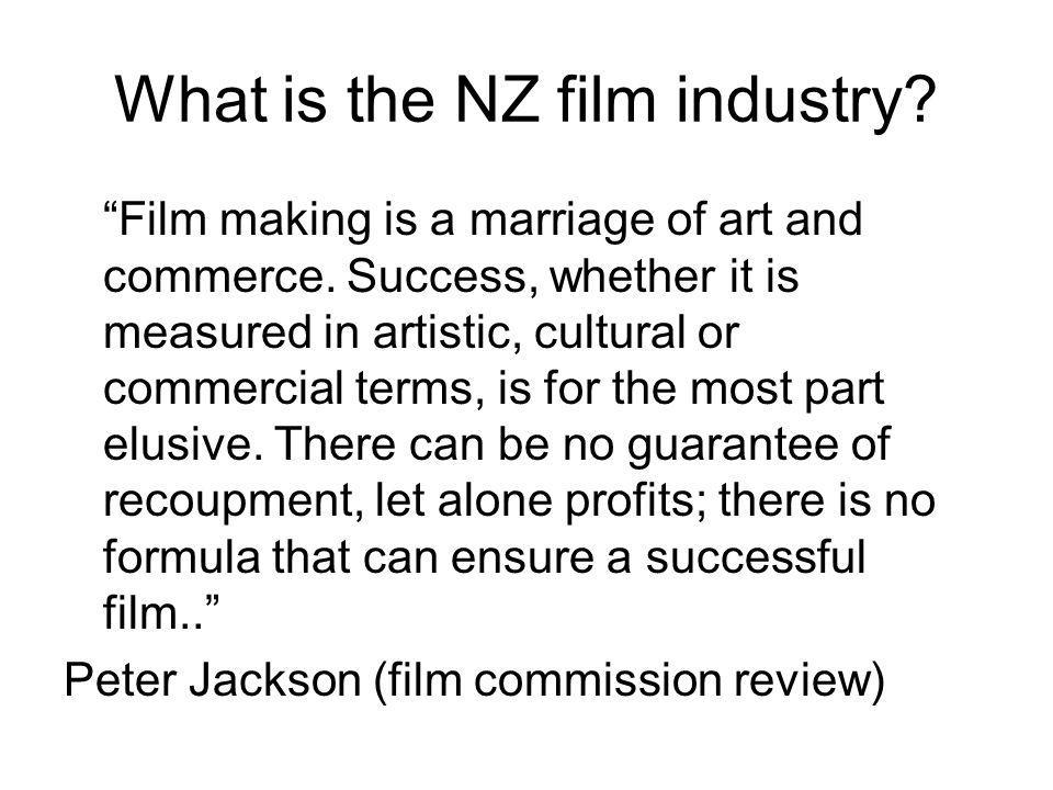 What is the NZ film industry. Film making is a marriage of art and commerce.