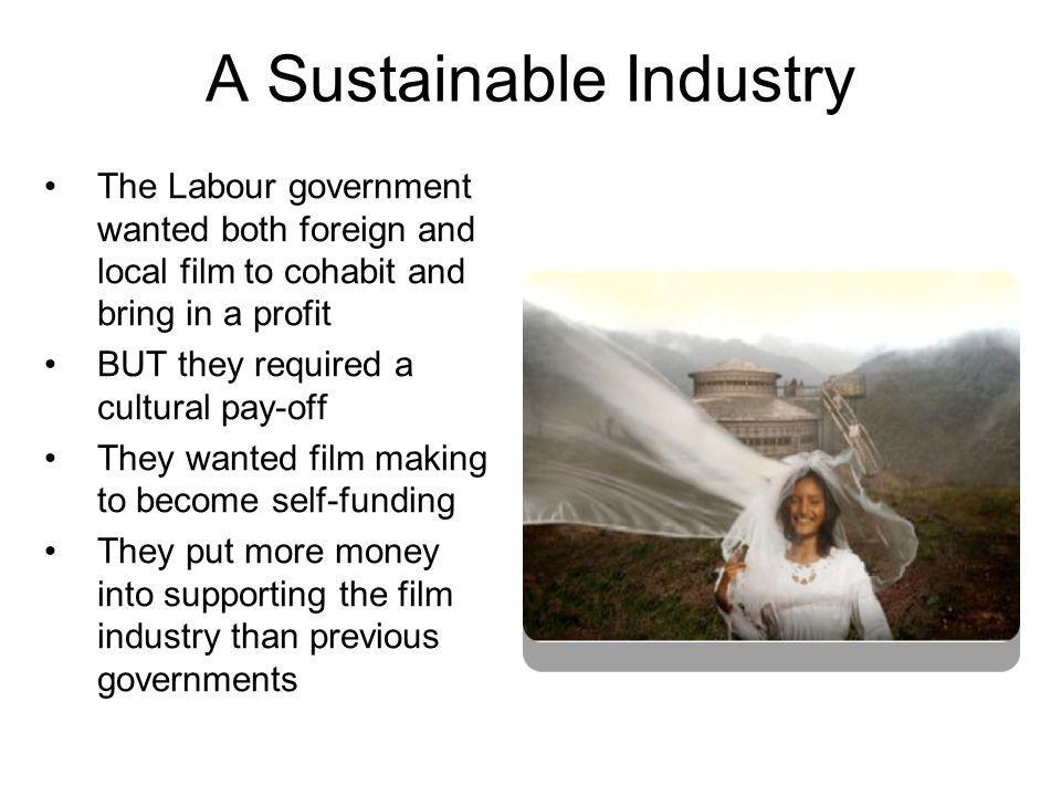 A Sustainable Industry The Labour government wanted both foreign and local film to cohabit and bring in a profit BUT they required a cultural pay-off They wanted film making to become self-funding They put more money into supporting the film industry than previous governments