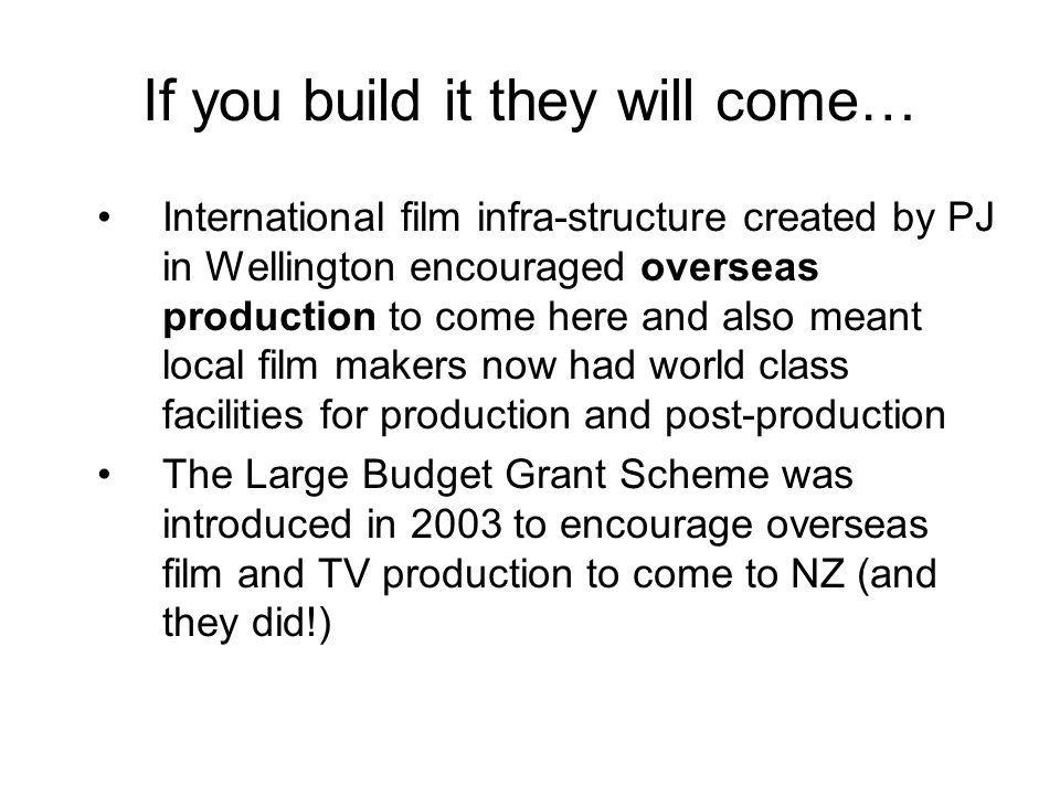 If you build it they will come… International film infra-structure created by PJ in Wellington encouraged overseas production to come here and also me