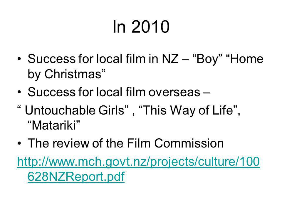 In 2010 Success for local film in NZ – Boy Home by Christmas Success for local film overseas – Untouchable Girls, This Way of Life, Matariki The review of the Film Commission http://www.mch.govt.nz/projects/culture/100 628NZReport.pdf