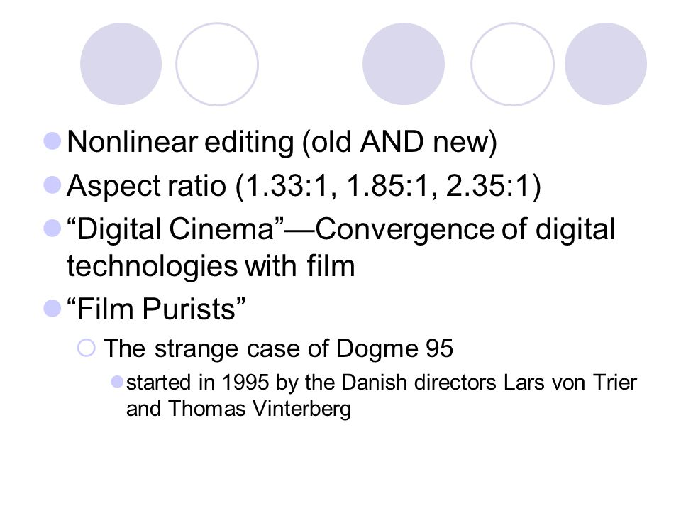 Nonlinear editing (old AND new) Aspect ratio (1.33:1, 1.85:1, 2.35:1) Digital CinemaConvergence of digital technologies with film Film Purists The strange case of Dogme 95 started in 1995 by the Danish directors Lars von Trier and Thomas Vinterberg