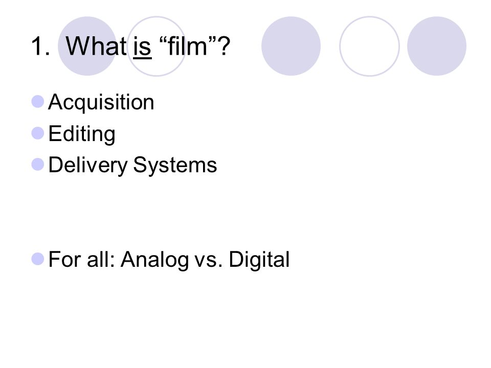 1. What is film? Acquisition Editing Delivery Systems For all: Analog vs. Digital
