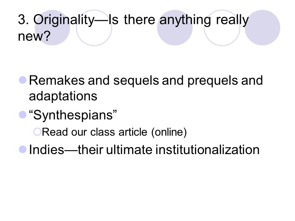 3. OriginalityIs there anything really new? Remakes and sequels and prequels and adaptations Synthespians Read our class article (online) Indiestheir