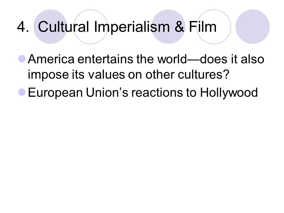 4. Cultural Imperialism & Film America entertains the worlddoes it also impose its values on other cultures? European Unions reactions to Hollywood