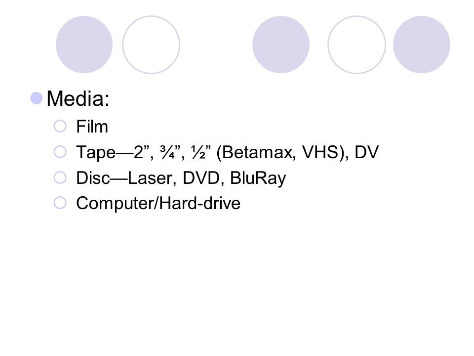 Media: Film Tape2, ¾, ½ (Betamax, VHS), DV DiscLaser, DVD, BluRay Computer/Hard-drive