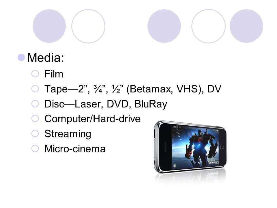 Media: Film Tape2, ¾, ½ (Betamax, VHS), DV DiscLaser, DVD, BluRay Computer/Hard-drive Streaming Micro-cinema