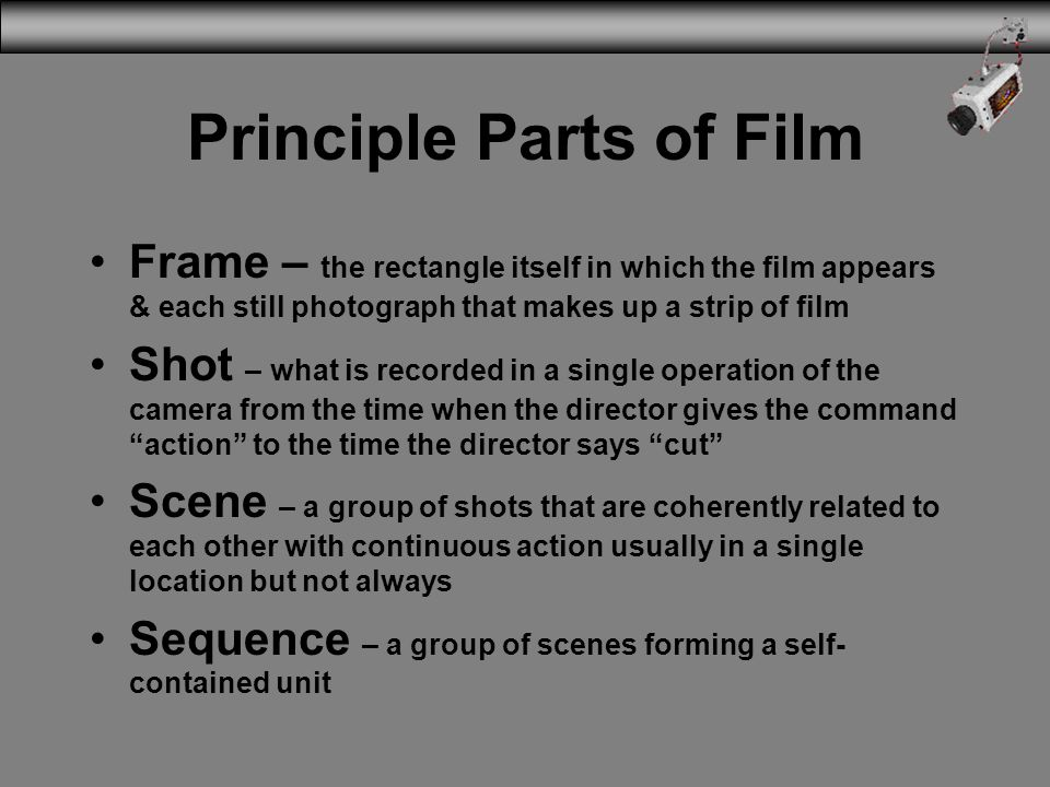 Principle Parts of Film Frame – the rectangle itself in which the film appears & each still photograph that makes up a strip of film Shot – what is re