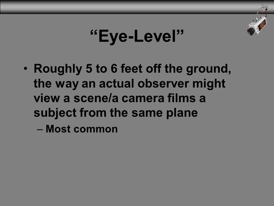 Eye-Level Roughly 5 to 6 feet off the ground, the way an actual observer might view a scene/a camera films a subject from the same plane –Most common