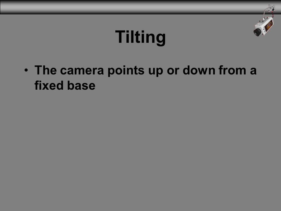 Tilting The camera points up or down from a fixed base