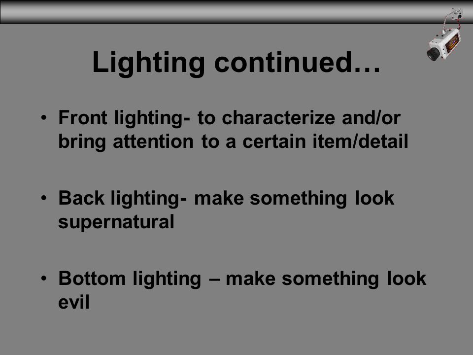 Lighting continued… Front lighting- to characterize and/or bring attention to a certain item/detail Back lighting- make something look supernatural Bo